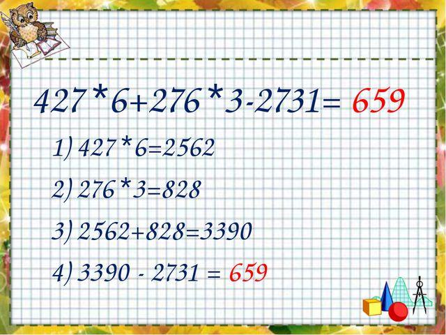 427 *6+276 *3-2731= 659 1) 427 *6=2562 2) 276 *3=828 3) 2562+828=3390 4) 3390...