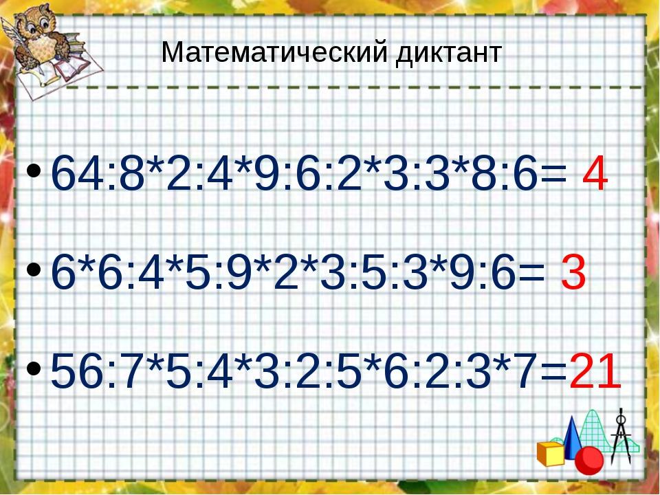 Математический диктант 64:8*2:4*9:6:2*3:3*8:6= 4 6*6:4*5:9*2*3:5:3*9:6= 3 56:...