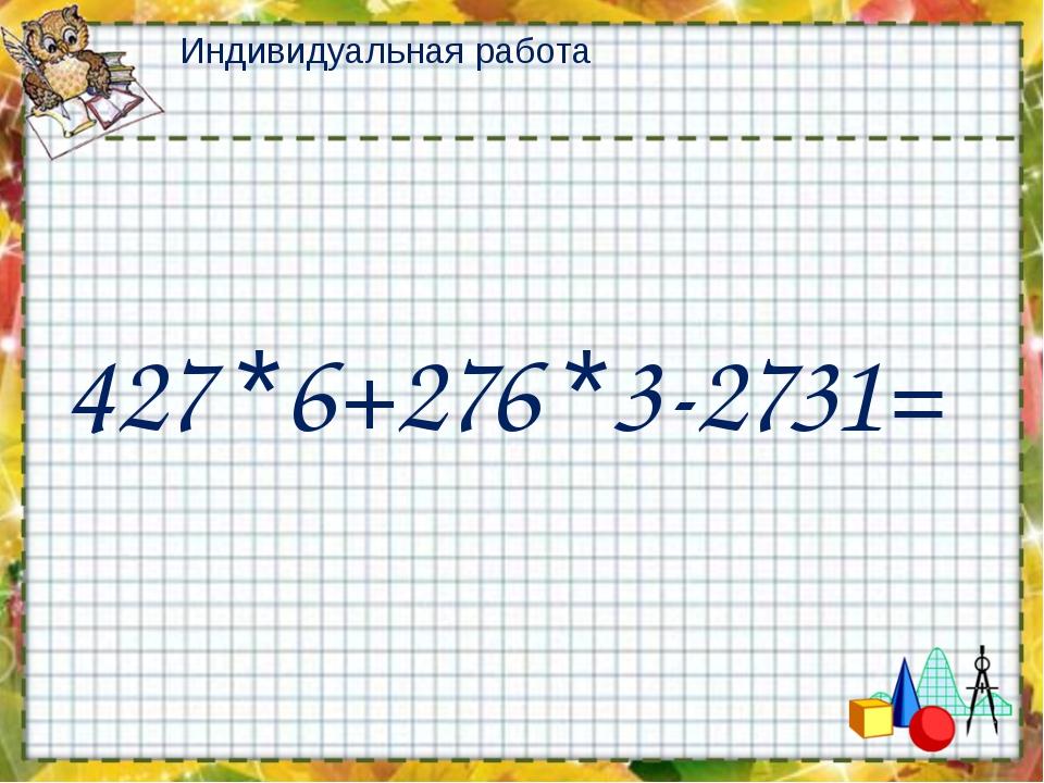 Индивидуальная работа 427 *6+276 *3-2731=