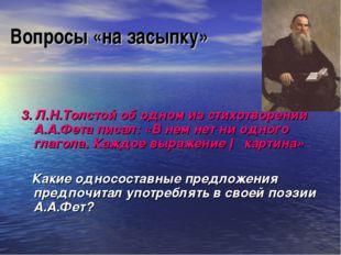 Вопросы «на засыпку» 3. Л.Н.Толстой об одном из стихотворений А.А.Фета писал: