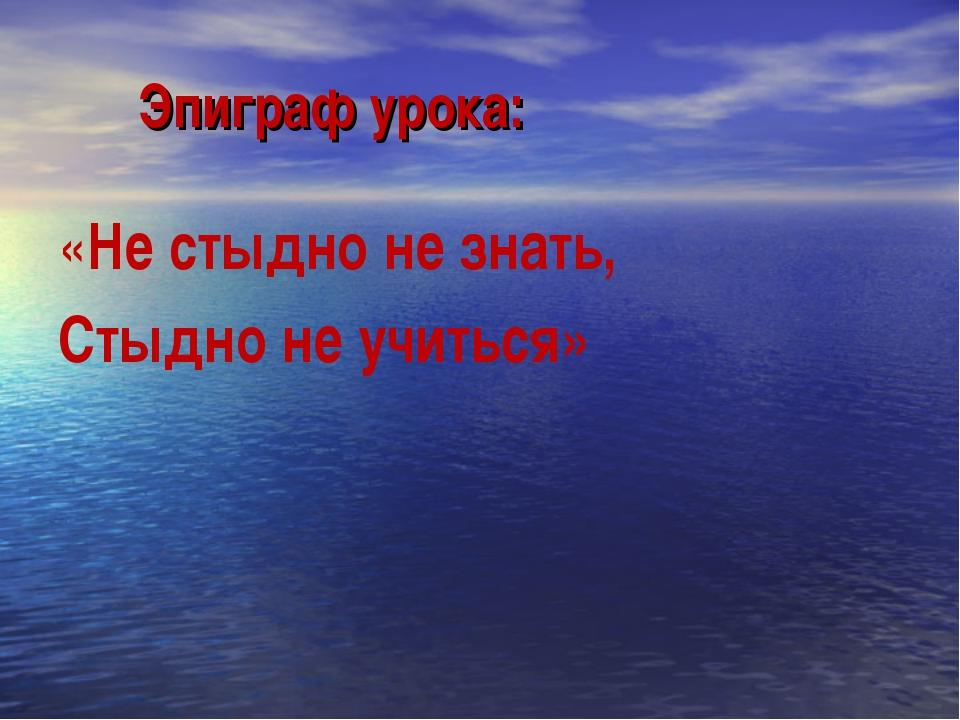 Эпиграф урока: «Не стыдно не знать, Стыдно не учиться»