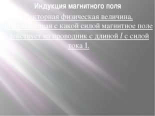 Индукция магнитного поля Векторная физическая величина, показывающая с какой