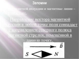 Запомни Линии магнитной индукции и магнитные линии – это одно и тоже. Направл