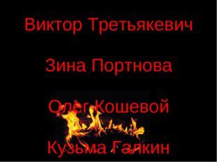 Виктор Третьякевич Зина Портнова Олег Кошевой Кузьма Галкин Саша Чекалин Зоя