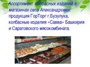 Ассортимент колбасных изделий в магазинах села Александровки: продукция ГорТ