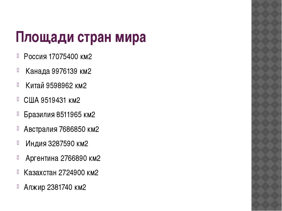 Площади стран мира Россия 17075400 км2 Канада 9976139 км2 Китай 9598962 км2 С...