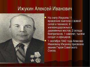 Ижукин Алексей Иванович На счету Ижукина 11 вражеских эшелона с живой силой и