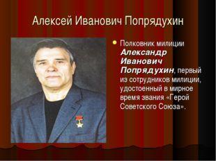 Алексей Иванович Попрядухин Полковник милиции Александр Иванович Попрядухин,