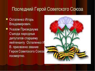 Последний Герой Советского Союза Остапенко Игорь Владимирович. Указом Президи