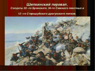 Шипкинский перевал. Солдаты 35 –го Брянского, 34-го Севского пехотных и 12 –г