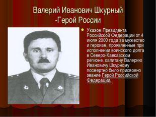 Валерий Иванович Шкурный -Герой России УказомПрезидента Российской Федерации