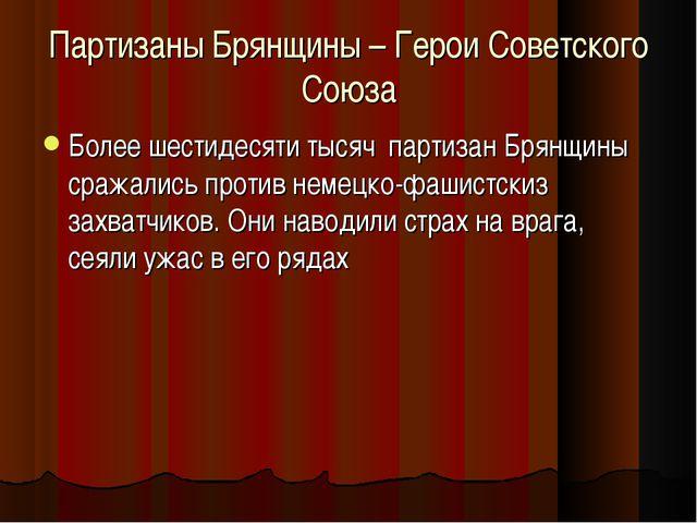 Партизаны Брянщины – Герои Советского Союза Более шестидесяти тысяч партизан...