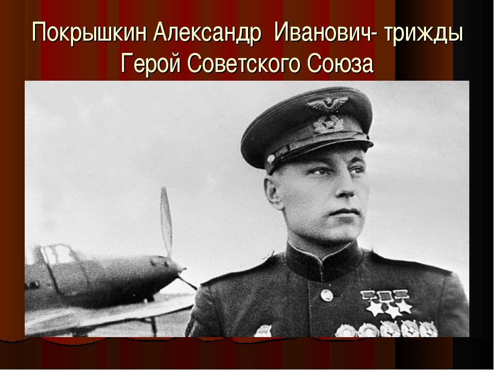 Покрышкин Александр Иванович- трижды Герой Советского Союза