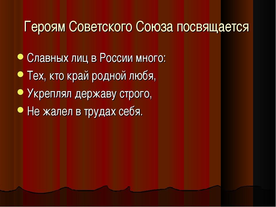 Героям Советского Союза посвящается Славных лиц в России много: Тех, кто край...