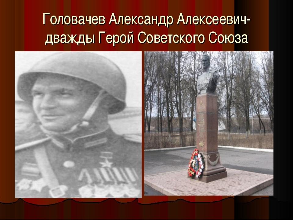 Головачев Александр Алексеевич- дважды Герой Советского Союза