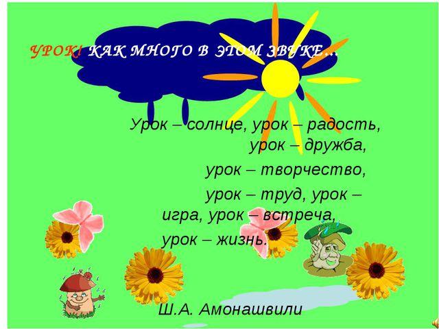 УРОК! КАК МНОГО В ЭТОМ ЗВУКЕ... Урок – солнце, урок – радость, урок – дру...