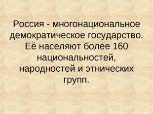 Россия - многонациональное демократическое государство. Её населяют более 160