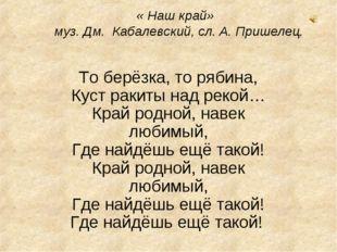« Наш край» муз. Дм. Кабалевский, сл. А. Пришелец. То берёзка, то рябина, К