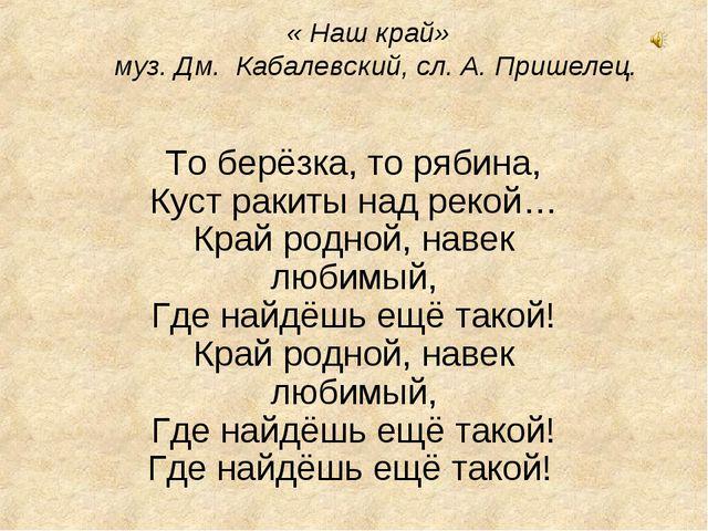 « Наш край» муз. Дм. Кабалевский, сл. А. Пришелец. То берёзка, то рябина, К...