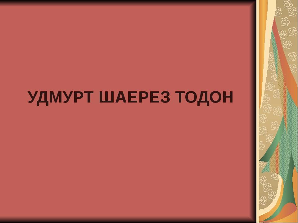 УДМУРТ ШАЕРЕЗ ТОДОН