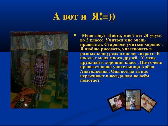 А вот и Я!=)) Меня зовут Настя, мне 9 лет .Я учусь во 2 классе. Учиться мне о...