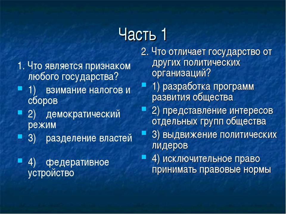 Часть 1 1. Что является признаком любого государства? 1) взимание налогов и...
