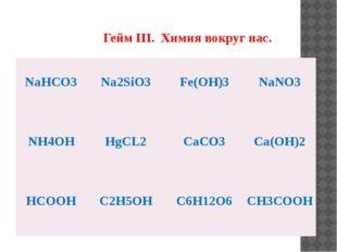 Гейм III. Химия вокруг нас. NaHCO3 Na2SiO3 Fe(OH)3 NaNO3 NH4OH HgCL2 CaCO3 C