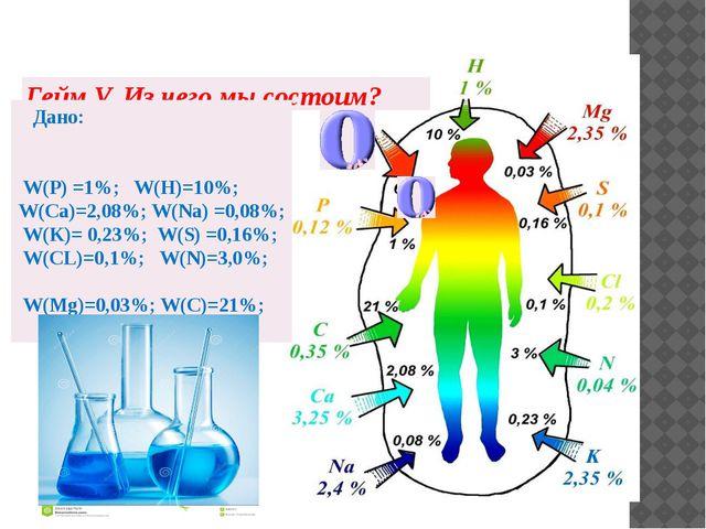 Гейм V. Из чего мы состоим? Дано: W(Р) =1%; W(Н)=10%; W(Са)=2,08%; W(Na) =0,0...