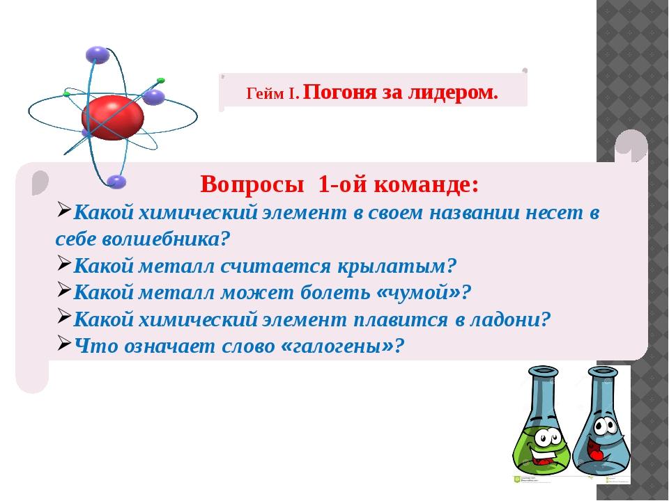 Гейм I. Погоня за лидером. Вопросы 1-ой команде: Какой химический элемент в с...