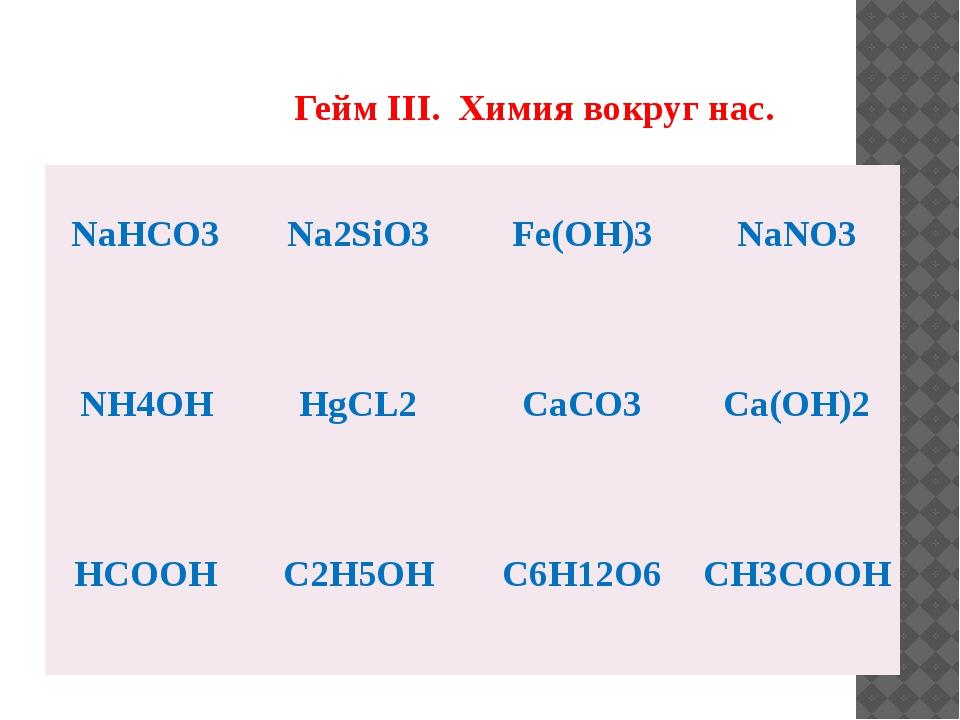 Гейм III. Химия вокруг нас. NaHCO3 Na2SiO3 Fe(OH)3 NaNO3 NH4OH HgCL2 CaCO3 C...