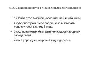 А 14. В судопроизводстве в период правления Александра III 1)Сенат стал высш