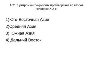 А 21. Центром англо-русских противоречий во второй половине XIX в. 1)Юго-Вост