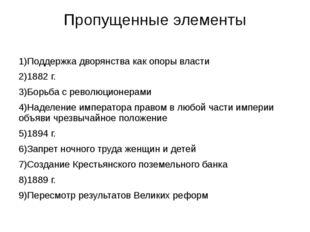 Пропущенные элементы 1)Поддержка дворянства как опоры власти 2)1882 г. 3)Борь