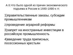 А 8.Что было одной из причин экономического подъема в России в 1880-1890-х гг