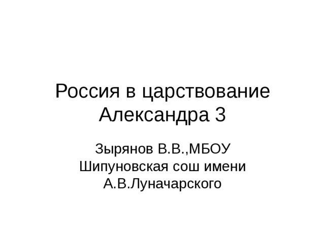 Россия в царствование Александра 3 Зырянов В.В.,МБОУ Шипуновская сош имени А....
