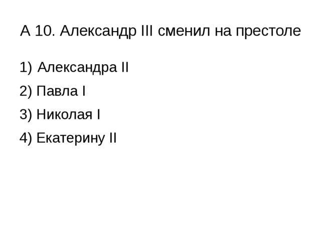 А 10. Александр III сменил на престоле Александра II 2) Павла I 3) Николая I...
