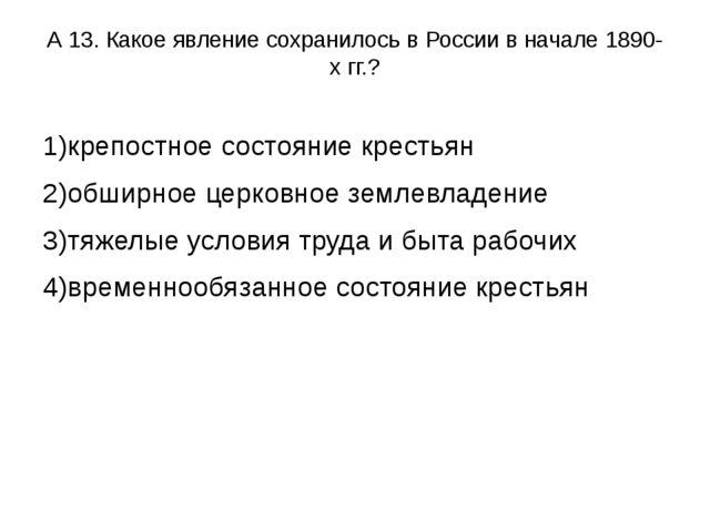 А 13. Какое явление сохранилось в России в начале 1890-х гг.? 1)крепостное со...