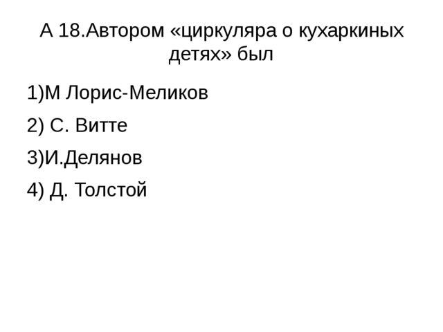 А 18.Автором «циркуляра о кухаркиных детях» был 1)М Лорис-Меликов 2) С. Витте...