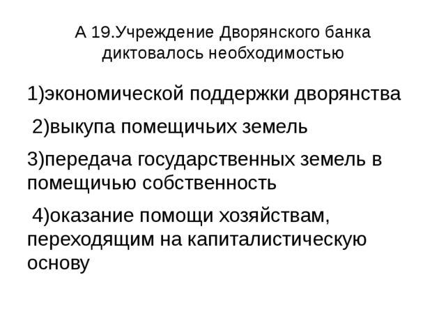 А 19.Учреждение Дворянского банка диктовалось необходимостью 1)экономической...