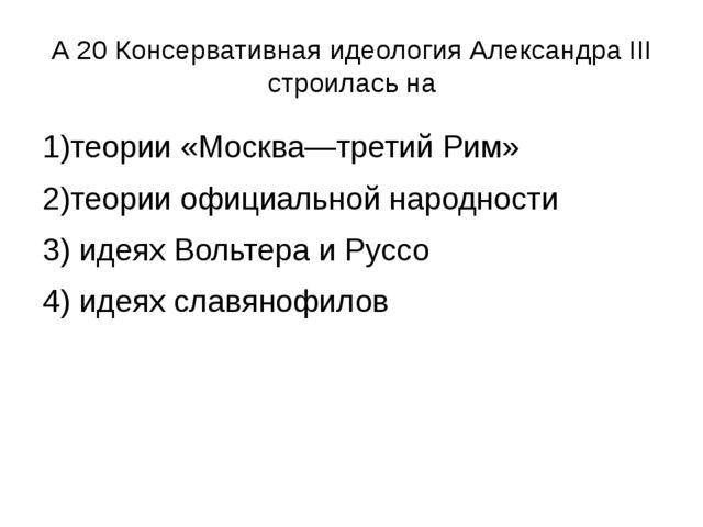 А 20 Консервативная идеология Александра III строилась на 1)теории «Москва—тр...