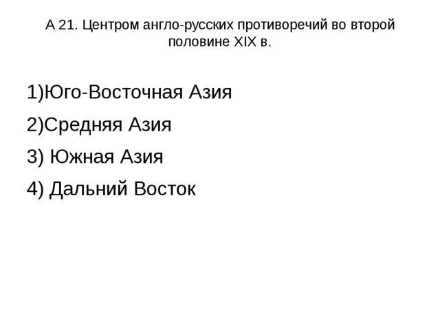 А 21. Центром англо-русских противоречий во второй половине XIX в. 1)Юго-Вост...