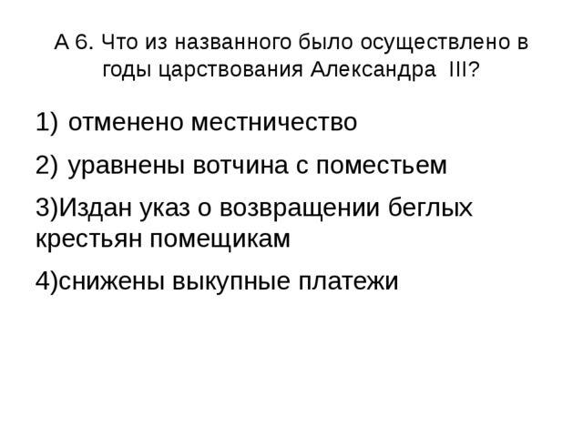 А 6. Что из названного было осуществлено в годы царствования Александра III?...
