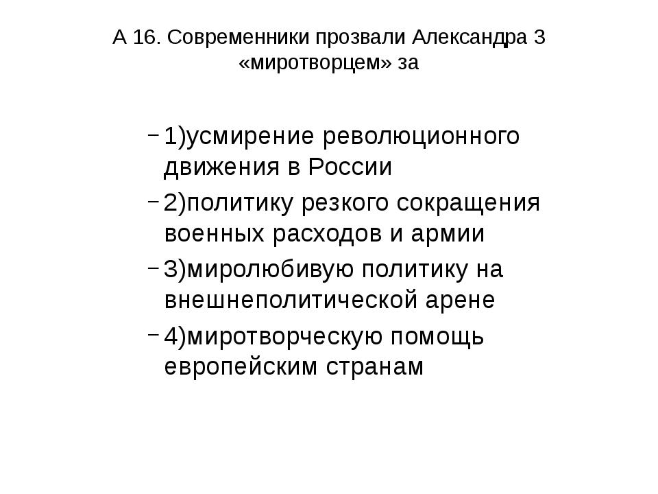 А 16. Современники прозвали Александра 3 «миротворцем» за 1)усмирение революц...