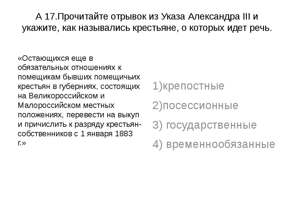 А 17.Прочитайте отрывок из Указа Александра III и укажите, как назывались кре...