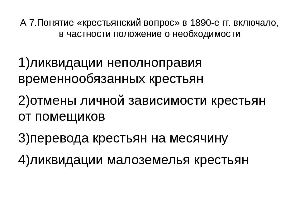 А 7.Понятие «крестьянский вопрос» в 1890-е гг. включало, в частности положени...