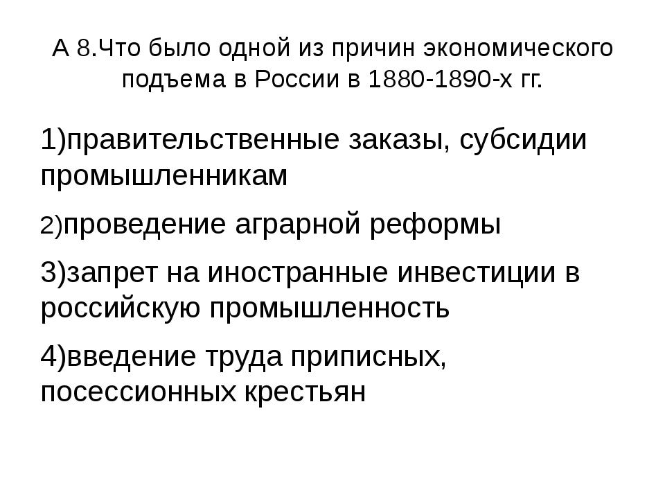 А 8.Что было одной из причин экономического подъема в России в 1880-1890-х гг...
