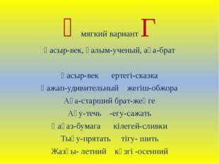 Ғмягкий вариант Г Ғасыр-век, ғалым-ученый, аға-брат Ғасыр-век ертегі-сказка Ғ