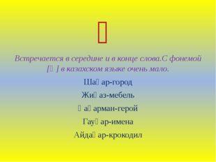 Һ Встречается в середине и в конце слова.С фонемой [һ] в казахском языке очен