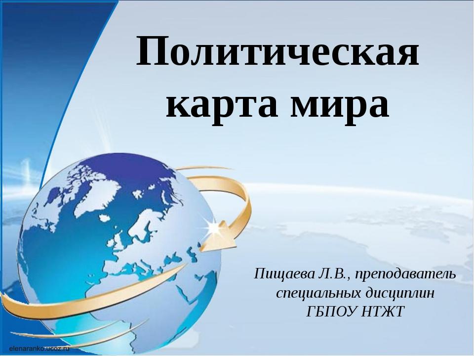 Политическая карта мира Пищаева Л.В., преподаватель специальных дисциплин ГБП...