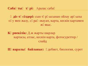 Сабақтың түрі: Аралас сабақ Әдіс-тәсілдері: сын тұрғысынан ойлау арқылы оқу м